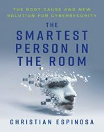 The Smartest Person in the Room: The Root Cause and New Solution for Cybersecurity - Book Cover
