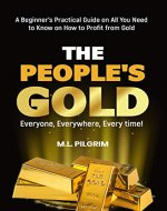 THE PEOPLE'S GOLD: EVERYONE, EVERYWHERE, EVERY TIME! A Beginner's Practical Guide on All You Need to Know on How to Profit from Gold (Bonus! Practical ... Gifts (Investing in Precious Metals Book 3) - Book Cover