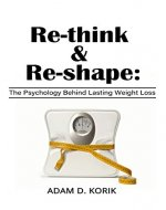 Re-think & Re-shape: The Psychology Behind Lasting Weight Loss - Book Cover