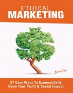 Ethical Marketing: 27 Easy Ways To Exponentially Grow Your Profit Social Impact - Book Cover