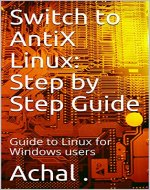 Switch to AntiX Linux: Step by Step Guide: Guide to Linux for Windows users - Book Cover
