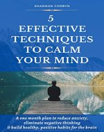 5 Effective Techniques to Calm Your Mind: A One Month Plan to Reduce Anxiety, Eliminate Negative Thinking & Build Healthy, Positive Habits for the Brain - Book Cover