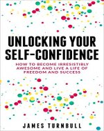 Unlocking Your Self-Confidence: How to Become Irresistibly Awesome and Live a Life of Freedom and Success - Book Cover