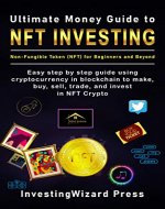 Ultimate Money Guide to NFT INVESTING Non-Fungible token (NFT) for Beginners and Beyond: Easy step by step guide using cryptocurrency in blockchain to make, buy, sell, trade, and invest in NFT Crypto - Book Cover