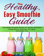 The Healthy, Easy Smoothies Guide: 100 Simple Smoothie Recipes for Healthy Breakfasts, Energy Boosts, Detoxing, Anti-aging, and Weight Loss - Book Cover