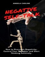 Negative Self-Talk: How to Overcome Negativity, Control Your Thoughts, and Start Thinking Positively. - Book Cover