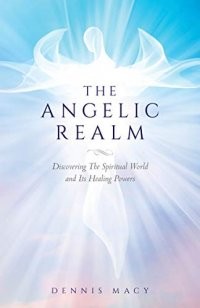 The Angelic Realm: Discovering The Spiritual World and Its Healing Powers