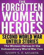 The Forgotten Women Heroes: Second World War Untold Stories - The Women Heroes in the Extraordinary World War Two - Book Cover