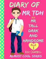 Diary of Mr TDH - (also known as) Mr Tall Dark and Handsome: My Life Has Changed! A Book for Girls aged 9 - 12 (Diary of Mr Tall, Dark and Handsome) - Book Cover