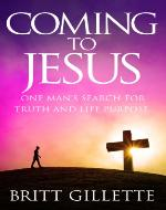 Coming To Jesus: One Man's Search for Truth and Life Purpose - Book Cover