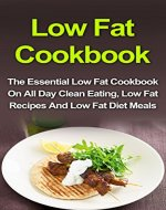 Low Fat Cookbook: The Essential Low Fat Cookbook On All Day Clean Eating, Low Fat Recipes And Low Fat Diet Meals (Low Fat Cookbook, Low Fat Recipes, Low Fat Diet, Low Fat Desserts, Low Fat Breakfast) - Book Cover