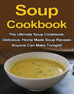 Soup Cookbook: The Ultimate Soup Cookbook: Delicious, Home Made Soup Recipes Anyone Can Make Tonight! (Soup Cookbook, Soup Cookbook Series, Soup Recipes, Soup Recipe Books,) - Book Cover