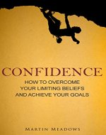 Confidence: How to Overcome Your Limiting Beliefs and Achieve Your Goals - Book Cover