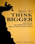 How to Think Bigger: Aim Higher, Get More Motivated, and Accomplish Big Things - Book Cover
