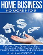 Home Business: No More 9 to 5!: Be Your Own Boss, Work From Home and Make Money Online - Passive Income, Ideas and Strategies (Make Money from Home, Financial ... Blogging, Work Anywhere, Quit Your Job) - Book Cover