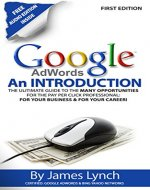 Google Adwords - An Introduction: The Ultimate Guide To The Many Opportunities for the Pay Per Click Professional: For Your Business & For Your Career! - Book Cover