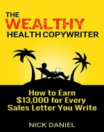 The Wealthy Health Copywriter: How to Earn $13,000 For Every Sales Letter You Write - Book Cover