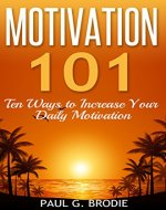 Motivation 101: Ten Ways to Increase Your Daily Motivation (Paul G. Brodie Seminar Book Series) - Book Cover