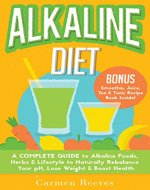ALKALINE DIET: A Complete Guide to Alkaline Foods, Herbs & Lifestyle to Naturally Rebalance Your pH, Lose Weight & Boost Health (BONUS Alkalizing Smoothie, Juice, Tea & Tonic Recipe Book) - Book Cover
