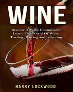 Wine: Become A Wine Connoisseur - Learn The World Of Wine Tasting, Pairing and Selecting (Wine Mastery, Wine Expert) - Book Cover