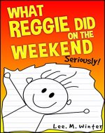 What Reggie Did on the Weekend: Seriously! (The Reggie Books Book 1) - Book Cover