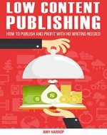 Low Content Publishing: How To Publish and Profit With No Writing Needed - Book Cover