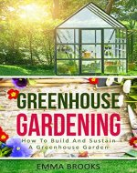 Greenhouse Gardening: How To Build And Sustain A Greenhouse Garden (Beginners Guide, Garden Designs, Flowers, Garden Guide, Vegetables, Fruits, Herbs, Gardening Handbook, Greenhouse Design) - Book Cover