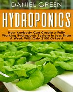 Hydroponics: The Simple Guide to Hydroponics Gardening For Beginners, Grow Organic Vegetables, Fruits and Herbs to save time and money!(Hydrofarm, Homesteading, Aquaculture, Aquaponics, Horticulture) - Book Cover