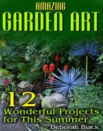 Amazing Garden Art: 12 Wonderful Projects for This Summer: (Garden Projects, DIY Garden) - Book Cover