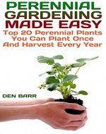 Perennial Gardening Made Easy: Top 20 Perennial Plants You Can Plant Once And Harvest Every Year - Book Cover