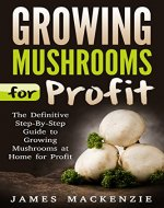 Growing Mushrooms for Profit: The Definitive Step-By-Step Guide to Growing Mushrooms at Home for Profit  (Growing Mushrooms for Profit, Growing Mushrooms ... Mushrooms, Growing Oyster Mushrooms) - Book Cover