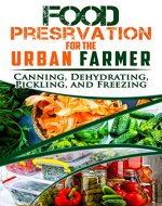 Food Preservation for the Urban Farmer: Canning, Dehydrating, Pickling, and Freezing - Book Cover