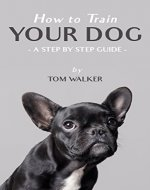 How to Train Your Dog: A Step by Step Guide (Dog Training Techniques, Puppy Training) - Book Cover