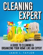 Cleaning Expert: A Guide To Clean & Organize Your Home Like An Expert - Book Cover