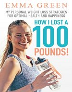 How I Lost a 100 Pounds!: My Personal Weight Loss Strategies for Optimal Health and Happiness (Emma Greens weight loss books) - Book Cover