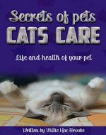 Secrets of Pets: Cats Care. A Guide to Ensure a Good Life and Health of Your Pet. (Choosing a Cat, Caring for a Cat's Fur, Feeding a Cat, Training a Cat): Life and health of your pet - Book Cover