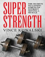 Super Strength: The Secret to Gaining Strength - Without Moving a Muscle (The Bigger Leaner Stronger Muscle Series Book 4) - Book Cover