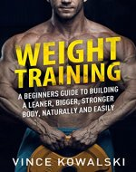 Weight Training: A Beginners Guide to Building a Leaner, Bigger, Stronger Body, Naturally and Easily (The Bigger Leaner Stronger Muscle Series Book 1) - Book Cover