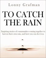 To Catch the Rain: Inspiring stories of communities coming together to harvest their own rain, and how you can do it too - Book Cover