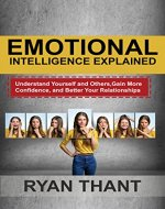 Emotional Intelligence Explained: Understand Yourself and Others, Gain More Confidence,...