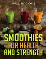 Smoothies For Health and Strength: Tasty, Healthy Smoothies