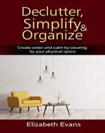 Declutter, Simplify, Organize Create Order and Calm by Clearing by your Physical Space (Home, Cleaning, Clearing, Relocating, Mindfulness, Obsessive Compulsive) - Book Cover