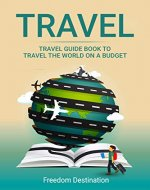 Travel: Travel Guide Book To Travel The World On A Budget (Travel Guide Books, Travel Guide, Travel Books, Budget Travel) - Book Cover