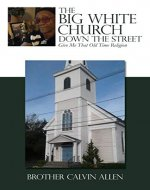 THE BIG WHITE CHURCH DOWN THE STREET: Give Me That Old Time Religion - Book Cover