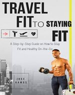 Travel Fit To Staying Fit: A step-by-step guide to stay fit and healthy on-the-go. - Book Cover