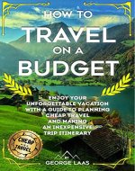 How to Travel on a Budget: Enjoy Your Unforgettable Vacation with a Guide to Planning Cheap Travel and Making an Inexpensive Trip Itinerary - Book Cover
