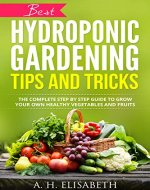 Hydroponic Gardening Tips And Tricks: The Complete Step By Step Guide To Grow Your Own Healthy Vegetables And Fruits (hydrops and greenhouse gardening, ... hydroponics gardening, hydroponics system) - Book Cover