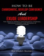 How to be Charismatic, Develop Confidence, and Exude Leadership: The...