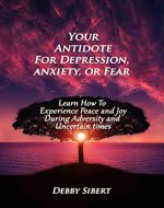 Your Antidote For Depression, Anxiety, or Fear: Learn How To Experience Peace and Joy During Adversity and Uncertain Times - Book Cover
