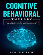 Cognitive Behavioral Therapy: Retrain Your Brain to Get Freedom from Anxiety, Depression, Fear, and Negative Thoughts (Little Steps to Big Success Book 1) - Book Cover